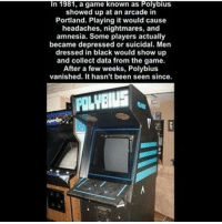 Woah this is actually spooky...: In 1981, a game known as Polybius  showed up at an arcade in  Portland. Playing it would cause  headaches, nightmares, and  amnesia. Some players actually  became depressed or suicidal. Men  dressed in black would show up  and collect data from the game.  After a few weeks, Polybius  vanished. It hasn't been seen since. Woah this is actually spooky...