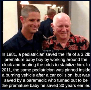 Premature Baby Boy: In 1981, a pediatrician saved the life of a 3.2lb  premature baby boy by working around the  clock and beating the odds to stabilize him. In  2011, the same pediatrician was pinned inside  a burning vehicle after a car collision, but was  saved by a paramedic who turned out to be  the premature baby he saved 30 years earlier. Premature Baby Boy