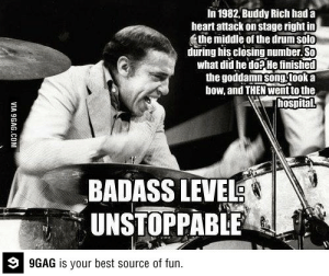 ragecomics4you:  Overly Manly Man Level: Buddy Richhttp://ragecomics4you.tumblr.com: In 1982, Buddy Rich had a  heart attack on stage right in  the middle of the drum solo  during his closing number. So  what did he do? He finished  the goddamn song took a  bow, and THEN went to the  hospital  BADASS LEVEL  UNSTOPPABLE  9 9GAG is your best source of fun.  VIA 9GAG.COM ragecomics4you:  Overly Manly Man Level: Buddy Richhttp://ragecomics4you.tumblr.com