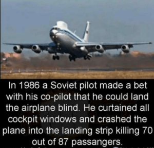 Drinking, Windows, and Airplane: In 1986 a Soviet pilot made a bet  with his co-pilot that he could land  the airplane blind. He curtained all  cockpit windows and crashed the  plane into the landing strip killing 70  out of 87 passangers. I want to know what he had been drinking.