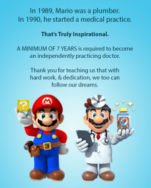 Doctor, Mario, and Work: In 1989, Mario was a plumber.  In 1990, he started a medical practice.  That's Truly Inspirational.  A MINIMUM OF 7 YEARS is required to become  an independently practicing doctor.  Thank you for teaching us that with  hard work, & dedication, we too can  follow our dreams. Have you been inspired?