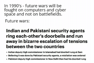 Computers, Future, and Reddit: In 1990's future wars will be  fought on computers and cyber  space and not on battlefields  Future wars:  Indian and Pakistani security agents  ring each-other's doorbells and run  away in bizarre escalation of tensions  between the two countries  Indian deputy high commissioner in Islamabad had doorbell rung at 3am  Believing it was done by Pakistani security agents, a retaliation was ordered  Pakistani deputy high commissioner in New Delhi then had his doorbell rung Kargil war intensifies