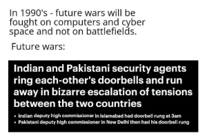 Computers, Future, and Run: In 1990's future wars will be  fought on computers and cyber  space and not on battlefields.  Future wars:  Indian and Pakistani security agents  ring each-other's doorbells and run  away in bizarre escalation of tensions  between the two countries  Indian deputy high commissioner in Islamabad had doorbell rung at 3am  Pakistani deputy high commissioner in New Delhi then had his doorbell rung Reality is often disappointing.