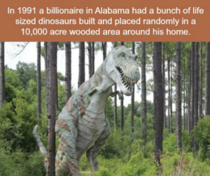 Goals, Life, and Alabama: In 1991 a billionaire in Alabama had a bunch of life  sized dinosaurs built and placed randomly in a  10,000 acre wooded area around his home  갸 Life goals
