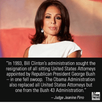 "Memes, 🤖, and Fox: ""In 1993, Bill Clinton's administration sought the  resignation of all sitting United States Attorneys  appointed by Republican President George Bush  in one fell swoop. The Obama Administration  also replaced all United States Attorneys but  one from the Bush 43 Administration.""  FOX  Judge Jeanine Pirro  NEWS In her opening statement on ""Justice,"" Judge Jeanine Pirro commented on the 46 Obama administration attorneys who were asked to resign by the Trump administration."