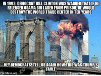 Bill Clinton, Memes, and Osama Bin Laden: IN 1993, DEMOCRAT BILL CLINTON WAS THAT IF HE  RELEASED OSAMA BIN LADEN FROM PRISON HEWOULD  DESTROY THE WORLD TRADE CENTER IN TEN YEARS  HEY DEMOCRATS! TELL US AGAIN HOWTHIS WASTRUMPS  FAULT  Politifake.org