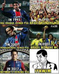 Memes, World Cup, and Brazil: IN 1993,  IN 1994  RAI CRAQUE JOINED PSG BRAZIL WON THE WO  #AZR  IN 2002,  IN 2001  RONALDHINHOJOINED PSG BRAZIL WON THE WC  IN 2017,A,d Brazil 2018 World Cup?...🌎🏆🇧🇷