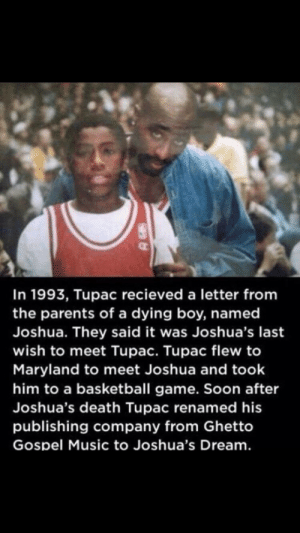 Man thats a little deep: In 1993, Tupac recieved a letter from  the parents of a dying boy, named  Joshua. They said it was Joshua's last  wish to meet Tupac. Tupac flew to  Maryland to meet Joshua and took  him to a basketball game. Soon after  Joshua's death Tupac renamed his  publishing company from Ghetto  Gospel Music to Joshua's Dream. Man thats a little deep