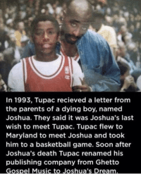 Basketball, Ghetto, and Music: In 1993, Tupac recieved a letter fromm  the parents of a dying boy, named  Joshua. They said it was Joshua's last  wish to meet Tupac. Tupac flew to  Maryland to meet Joshua and took  him to a basketball game. Soon after  Joshua's death Tupac renamed his  publishing company from Ghetto  Gospel Music to Joshua's Dream Wholesome Rapper via /r/wholesomememes http://bit.ly/2SURmq6