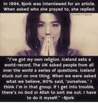 """God, Iceland, and Record: In 1994, Bjork was interviewed for an article  When asked who she prayed to, she replied:  """"I've got my own religion. Iceland sets a  world-record. The UN asked people from all  over the world a series of questions. Iceland  stuck out on one thing. When we were asked  what we believe, 90% said, ourselves.' I  think I'm in that group. If I get into trouble,  there's no God or Allah to sort me out. I have  to do it myself."""" Bjork"""