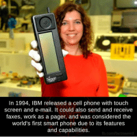 Memes, Phone, and Work: In 1994, IBM released a cell phone with touch  screen and e-mail. It could also send and receive  faxes, work as a pager, and was considered the  world's first smart phone due to its features  and capabilities.  fb.com/factsweird