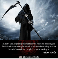 grim reapers: In 1994 Los Angeles police arrested a man for dressing as  the Grim Reaper complete with scythe-and standing outside  the windows of old people's homes, staring in.  Weird World  酉  @ weirdworldinsta