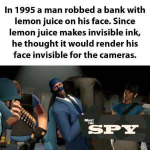 GENTIEMLN: In 1995 a man robbed a bank with  lemon juice on his face. Since  lemon juice makes invisible ink,  he thought it would render his  face invisible for the cameras.  Мeet  THE  SPY GENTIEMLN