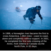 Antarctica: In 1996, a Norwegian man became the first to  cross Antarctica, 1,864 miles Coast to coast,  alone and completely without support. In 2001,  he completed the first solo crossing of the  Arctic, from Siberia to Canada via the  North Pole, in 82 days.  fb.com/factsweird