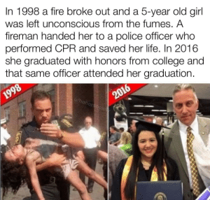 Not all heroes wear capes: In 1998 a fire broke out and a 5-year old girl  was left unconscious from the fumes. A  fireman handed her to a police officer who  performed CPR and saved her life. In 2016  she graduated with honors from college and  that same officer attended her graduation.  2016  u/honorsocie  1998 Not all heroes wear capes