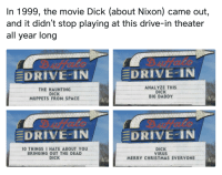 "Christmas, Memes, and The Muppets: In 1999, the movie Dick (about Nixon) came out,  and it didn't stop playing at this drive-in theater  all year long  DRIVE-IN  DRIVE-IN  THE HAUNTING  DICK  MUPPETS FROM SPACE  ANALYZE THIS  DICK  BIG DADDY  DRIVE-IN  DRIVE..IN  10 THINGS I HATE ABOUT YOU  BRINGING OUT THE DEAD  DICK  DICK  VIRUS  MERRY CHRISTMAS EVERYONE <p>I would go see them via /r/memes <a href=""https://ift.tt/2H8hpS8"">https://ift.tt/2H8hpS8</a></p>"