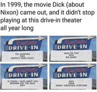 Christmas, The Muppets, and Dick: In 1999, the movie Dick (about  Nixon) came out, and it didn't stop  playing at this drive-in theater  all year long  EDRIVE-IN  EDRIVE-IN  THE HAUNTING  DICK  MUPPETS FROM SPACE  ANALYZE THIS  DICK  BIG DADDY  DRIVE IN  DRIVE-IN  O THINGSI HATE ABOUT YOU  BRINGING OUT THE DEAD  DICK  DICK  VIRUS  MERRY CHRISTMAS EVERYONE