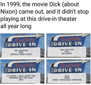 Alive, Christmas, and The Muppets: In 1999, the movie Dick (about  Nixon) came out, and it didn't stop  playing at this drive-in theater  all year long  EDRIVE-IN  EDRIVE-IN  THE HAUNTING  DICK  MUPPETS FROM SPACE  ANALYZE THIS  DICK  BIG DADDY  DRIVE IN  DRIVE-IN  O THINGSI HATE ABOUT YOU  BRINGING OUT THE DEAD  DICK  DICK  VIRUS  MERRY CHRISTMAS EVERYONE What a time it was to be alive.