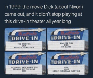 Meirl: In 1999, the movie Dick (about Nixon)  came out, and it didn't stop playing at  this drive-in theater all year long  EDRIVE IN  EDRIVE-IN  ANALYZE THIS  DICK  BIG DADDY  THE HAUNTING  DICK  MUPPETS FROM SPACE  EDRIVE-IN  EDRIVE-IN  10 THINGS 1 HATE ABOUT YOU  BRINGING OUT THE DEAD  DICK  DICK  VIRUS  MERRY CHRISTMAS EVERYONE Meirl