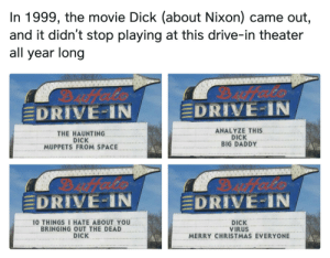 Christmas, Dank, and Memes: In 1999, the movie Dick (about Nixon) came out,  and it didn't stop playing at this drive-in theater  all year long  Dfeets  EDRIVE-IN  EDRIVE-IN  ANALYZE THIS  DICK  BIG DADDY  THE HAUNTING  DICK  MUPPETS FROM SPACE  EDRIVE-IN  DRIVE-IN  10 THINGS I HATE ABOUT YOU  BRINGING OUT THE DEAD  DICK  DICK  VIRUS  MERRY CHRISTMAS EVERYONE I would go see them by GingerDingir FOLLOW 4 MORE MEMES.
