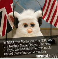 Furby: In 1999, the Pentagon, the NSA, and  the Norfolk Naval Shipyard banned  Furbys, worried that the toys could  record classified conversations.  mental floss  GETTY IMAGES