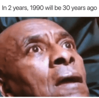 Good, Dank Memes, and Will: In 2 years, 1990 will be 30 years ago Not good