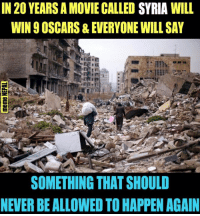 Oscars, Syria, and Pro: IN 20 YEARS A MOVIE CALLED SYRIA WILL  WIN 9 OSCARS& EVERYONE WILL SAY  SOMETHING THAT SHOULD  NEVER BE ALLOWED TO HAPPEN AGAIN Everything is devastated, The world is still silent & the Hollywood is Pro in this !!