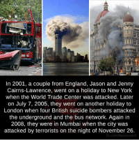 England, Memes, and New York: In 2001, a couple from England, Jason and Jenny  Cairns-Lawrence, went on a holiday to New York  when the World Trade Center was attacked. Later  on July 7, 2005, they went on another holiday to  London when four British suicide bombers attacked  the underground and the bus network. Again in  2008, they were in Mumbai when the city was  attacked by terrorists on the night of November 26.  fb.com/facts weird
