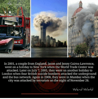 England, Memes, and New York: In 2001, a couple from England, Jason and Jenny Cairns-Lawrence,  went on a holiday to New York when the World Trade Center was  attacked. Later on July 7, 2005, they went on another holiday to  London when four British suicide bombers attacked the underground  and the bus network. Again in 2008, they were in Mumbai when the  city was attacked by terrorists on the night of November 26.  Weird World