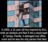 Memes, 1776, and 🤖: In 2002, a 15 year old boy inspired by 9/11,  stole an airplane and flew it into a skyscraper  in Tampa, Florida. It damaged one office  room and he was the only person that died. What a fuckin idiot. 😂 ---- Follow my Personal - @JesseRyan.US Follow our Back Up - @KeepAmerica.US Shop today - www.KAAGEAR.com PARTNERS: @too_savage_for_democrats @the_typical_liberal 🇺🇸 KeepAmericaAmerican 🇺🇸 Mudjug™ - @Mudjug Redneck Nation™ - @RedneckNation HillaryForPrison Merica America Trump2016 DonaldTrump Conservative Republican Mudjug Redneck Guns Freedom Politics RedneckNation Patriotism Military AmericanAF Militia FoxNews 1776 1776United SecondAmendment DoubleTap IgMilitia Murica SemperFi USMC NRA MolonLabe 2A