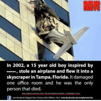 i didnt even try with this one: In 2002, a 15 year old boy inspired by  memes, stole an airplane and flew it into a  skyscraper in Tampa, Florida. It damaged  one office room and he was the only  person that died.  www.em9 senline.com fb.com/0m g  factsealine  oh my god facts  Join Facebook's Biggest Facts Librarywith 6 Million+ Fans- www.facebook.com/omgfactsonline i didnt even try with this one