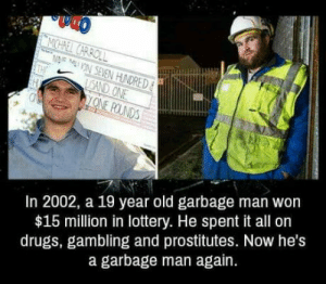 laughoutloud-club:  He lived his life: In 2002, a 19 year old garbage man won  $15 million in lottery. He spent it all on  drugs, gambling and prostitutes. Now he's  a garbage man again. laughoutloud-club:  He lived his life