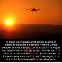 boe: In 2003, an American small planes pilotlflight  engineer and a hired mechanic from the Congo  boarded an empty Boeing 727 at an airport in Angola  and literally flew off into the sunset. The FBI and CIA  conducted a massive search, but neither the men nor  the plane were ever seen or heard from again. It is  one of the largest aircrafts to ever disappear.  fb.com/factsweird