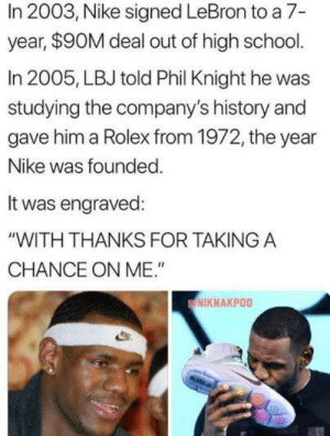 "LeBron James, Nba, and Nike: In 2003, Nike signed LeBron to a 7-  year, $90M deal out of high school.  In 2005, LBJ told Phil Knight he was  studying the company's history and  gave him a Rolex from 1972, the year  Nike was founded  It was engraved:  ""WITH THANKS FOR TAKINGA  CHANCE ON ME.""  NIKNAKPOO LeBron James is just that thankful 😌"