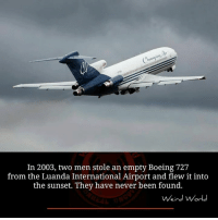 Memes, Boeing, and Sunset: In 2003, two men stole an empty Boeing 727  from the Luanda International Airport and flew it into  the sunset. They have never been found.  Weird World