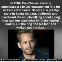 """paul walker: In 2004, Paul Walker secretly  purchased a $10,000 engagement ring for  an Iraqi vet's fiancé. He was at a jewelry  store in Santa Barbara, California and  overheard the couple talking about a ring  that was too expensive for them. Walker  quietly put the ring """"on his tab"""" and  walked out the door.  f @Amazing Thingofficial O@  @Amazing Beautiful Things @Trending Posts"""