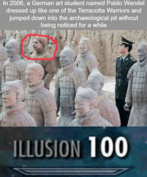 Stay still as a statue by memezzer MORE MEMES: In 2006, a German art student named Pablo Wendel  dressed up like one of the Terracotta Warriors and  jumped down into the archaeological pit without  being noticed for a while  ILLUSION 100 Stay still as a statue by memezzer MORE MEMES