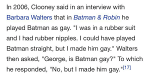 "butchpharah:  trainthief:  algernonmoncrieff: I made him gay there was no stonewall in the batman universe because george clooney personally rendered it unnecessary    i love the wording because it implies that George Clooney personally altered the dc universe to make batman gay so now Batman is permanently and canonically gay : In 2006, Clooney said in an interview with  Barbara Walters that in Batman & Robin he  played Batman as gay. ""I was in a rubber suit  and I had rubber nipples. I could have played  Batman straight, but I made him gay."" Walters  then asked, ""George, is Batman gay?"" To which  he responded, ""No, but I made him gay.""l1 butchpharah:  trainthief:  algernonmoncrieff: I made him gay there was no stonewall in the batman universe because george clooney personally rendered it unnecessary    i love the wording because it implies that George Clooney personally altered the dc universe to make batman gay so now Batman is permanently and canonically gay"