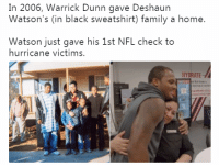 With all the negativity on your Facebook timeline right now, here's something awesome: In 2006, Warrick Dunn gave Deshaun  Watson's (in black sweatshirt) family a home.  Watson just gave his 1st NFL check to  hurricane victims.  HYDRATE With all the negativity on your Facebook timeline right now, here's something awesome