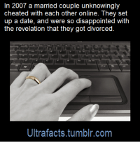 """Disappointed, Facts, and Marriage: In 2007 a married couple unknowingly  cheated with each other online. They set  up a date, and were so disappointed with  the revelation that they got divorced  Ultrafacts.tumblr.com <p><a href=""""https://ender-kun.tumblr.com/post/158572548656/ultrafacts-sana-klaric-and-husband-adnan-who"""" class=""""tumblr_blog"""">ender-kun</a>:</p>  <blockquote><p><a href=""""http://ultrafactsblog.com/post/158564699196/sana-klaric-and-husband-adnan-who-used-the-names"""" class=""""tumblr_blog"""">ultrafacts</a>:</p><blockquote> <p>Sana Klaric and husband Adnan, who used the names """"Sweetie"""" and """"Prince of Joy"""" in an online chatroom, spent hours telling each other about their marriage troubles. The truth emerged when the two turned up for a date.</p> <p><a href=""""http://www.dailytelegraph.com.au/news/weird/online-couple-cheated-with-each-other/news-story/fc0c75e258a405784bd71bf0c05f09a5""""><b>S</b><b>ource:<b> [x]</b></b></a></p> <h2><a href=""""https://www.tumblr.com/follow/ultrafacts"""">Follow <b>Ultrafacts</b> for more facts!</a></h2> </blockquote> <p>WHAT</p></blockquote>  <p>Obviously they loved pina coladas and getting caught in the rain.</p><p>But seriously I always thought this was how the song should've actually ended. If you just found out your spouse was totally willing to cheat on you you'd probably break up with them.</p>"""