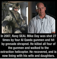 Memes, Seal, and 🤖: In 2007, Navy SEAL Mike Day was shot 27  times by four Al Qaeda gunmen and hit  by grenade shrapnel. He killed all four of  the gunmen and walked to the  extraction helicoptor. He recovered, and is  now living with his wife and daughters. https://t.co/WXBNzWZFwS