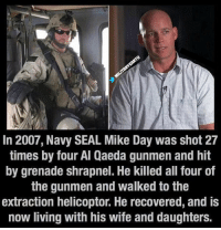 Memes, Seal, and 🤖: In 2007, Navy SEAL Mike Day was shot 27  times by four Al Qaeda gunmen and hit  by grenade shrapnel. He killed all four of  the gunmen and walked to the  extraction helicoptor. He recovered, and is  now living with his wife and daughters. Retweet to show respect.