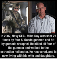 Memes, Seal, and 🤖: In 2007, Navy SEAL Mike Day was shot 27  times by four Al Qaeda gunmen and hit  by grenade shrapnel. He killed all four of  the gunmen and walked to the  extraction helicoptor. He recovered, and is  now living with his wife and daughters. Rt to show respect 🇺🇸🇺🇸
