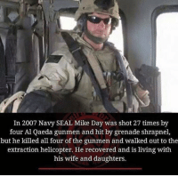 Memes, Seal, and 🤖: In 2007 Navy SEAL Mike Day was shot 27 times by  four Al Qaeda gunmen and hit by grenade shrapnel,  but he killed all four of the gunmen and walked out to the  extraction helicopter. He recovered and is living with  his wife and daughters. 😎💪🇺🇸