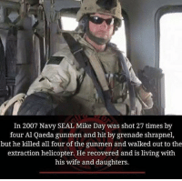 Memes, 🤖, and Navy Seals: In 2007 Navy SEAL Mike Day was shot 27 times by  four Al Qaeda gunmen and hit by grenade shrapnel,  but he killed all four of the gunmen and walked out to the  extraction helicopter. He recovered and is living with  his wife and daughters. This mans one tough S.O.B. 😎💪🇺🇸