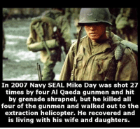 Memes, Seal, and 🤖: In 2007 Navy SEAL Mike Day was shot 27  times by four Al Qaeda gunmen and hit  by grenade shrapnel, but he killed all  four of the gunmen and walked out to the  extraction helicopter. He recovered and  is living with his wife and daughters. https://t.co/T6XQ4LMsrk