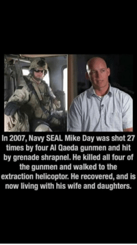 Memes, Navy, and Seal: In 2007, Navy SEAL Mike Day was shot 27  times by four Al Qaeda gunmen and hit  by grenade shrapnel. He killed all four of  the gunmen and walked to the  extraction helicoptor. He recovered, and is  now living with his wife and daughters. DV6
