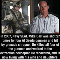 Memes, Navy, and Seal: In 2007, Navy SEAL Mike Day was shot 27  times by four Al Qaeda gunmen and hit  by grenade shrapnel. He killed all four of  the gunmen and walked to the  extraction helicoptor. He recovered, and is  now living with his wife and daughters. You may be badass, but... SEALs GYSOT USAUSAUSA Freedom Merica Rah Yessir RedWhiteBlue StillBetterThanYou UltimateSacrifice Badass