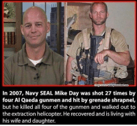 Memes, Navy, and Seal: In 2007, Navy SEAL Mike Day was shot 27 times by  four Al Qaeda gunmen and hit by grenade shrapnel,  but he killed all four of the gunmen and walked out to  the extraction helicopter. Herecovered and is living with  his wife and daughter.