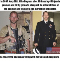 "America, Friends, and Memes: In 2007, Navy SEAL Mike Day was shot 27 times by 4 Al Qaeda  gunmen and hit by grenade shrapnel. He killed all four of  the gunmen and walked to the extraction helicopter.  He recovered and is now living with his wife and daughters. - @thecombatpage <--FOLLOW - - ⚔️DOUBLE TAP - 🎯TAG YOUR FRIENDS - 📹DM your pics-videos - 📲Contact info in bio - 📍Check our story daily - ☝️Press ""..."" and turn on post notifications! - - - military army airforce navy usmc veteran gun woundedwarrior hero veterans marines coastguard america militaryporn soldier usa fighter ww2 weapons knives camo country conservative"